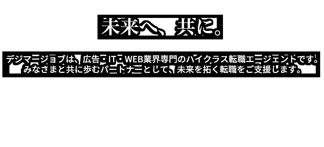 未来へ、共に。広告・IT・WEB業界専門のハイクラス転職エージェント デジマージョブ